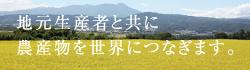 地元生産者と共に農産物を世界につなぎます。